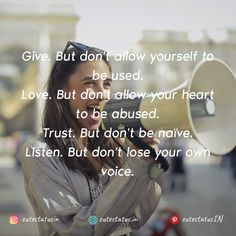 Give. But don't allow yourself to be used.   Love. But don't allow your heart to be abused.  Trust. But don't be naïve.  Listen. But don't lose your own voice. #Life #LifeQuotes #LifeStatus #Give #Love #Trust #Abuse #Naive #Listen #Voice Positive Quotes For Life, Good Life Quotes, Positive Thoughts, Cute Statuses, Life Status, This Is Us Quotes, Your Voice, Successful People, Naive