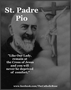 """Like Our Lady, remain at the Cross of Jesus and you will never be deprived of comfort.""  Saint Padre Pio"