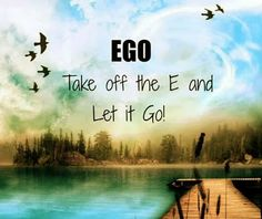Take off the E and Let it Go. Ego quote