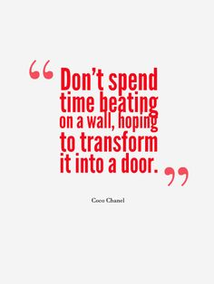 """Don't spend time beating on a wall, hoping to transform it into a door."" ~ Coco Chanel #quote"