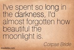 I've spent so long in the darkness, I'd almost forgotten how beautiful the moonlight is. Corpse Bride