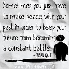 Sometimes you just have to make peace with your past in order to keep your future from becoming a constant battle. -Susan Gale