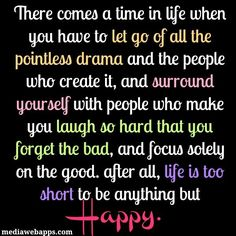 There comes a time in life when you have to let go of all the pointless drama and the people who create it, and surround yourself with people who make you laugh so hard that you forget the bad, and focus solely on the good.  After all, life is too short to be anything but Happy!
