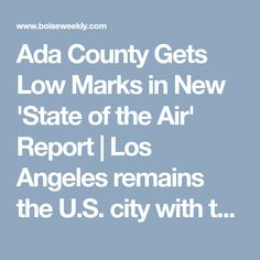 Ada County Gets Low Marks in New 'State of the Air' Report | Los Angeles remains the U.S. city with the worst ozone pollution. In fact, eight of the top-10 most ozone-polluted cities were in California. | Citydesk | Boise Weekly