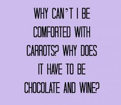 Happiness Project...I'd actually rather eat carrots than eat chocolate and drink wine. Carrots are my favorite!