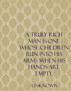 """""""A truly rich man is one whose children run into his arms when his hands are empty"""" - Beautiful quote! Thinking of framing it for Father's Day. Great Quotes, Quotes To Live By, Inspirational Quotes, Awesome Quotes, Kid Quotes, Motivational Phrases, The Words, Just In Case, Just For You"""