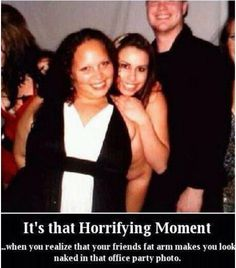 when you're friend's fat arm makes you look naked!