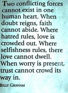 """Two conflicting forces cannot exist in one human heart. When doubt reigns, faith cannot abide. Where hatred rules, love is crowded out. Where selfishness rules, there love cannot dwell. When worry is present, trust cannot crowd its way in."" -Billy Graham #quote"