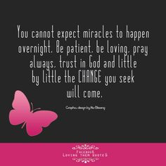 Don't expect miracles to happen overnight   https://www.facebook.com/photo.php?fbid=434641313323413