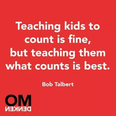 .Teaching kids to count is fine, but teaching them what counts is best.