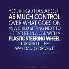 """www.theauthenticman.net Redefining Modern Masculinity  An Inspiring quote from philosopher Alan Watts """"Your ego has about as much control over what goes on as a child sitting next to his father in a car with a plastic steering wheel, turning it the way daddy drives it."""""""