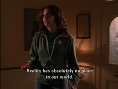 """""""Reality has absolutely no place in our world."""" -Lorelai"""