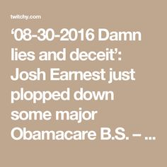 '08-30-2016   Damn lies and deceit': Josh Earnest just plopped down some major Obamacare B.S. – twitchy.com