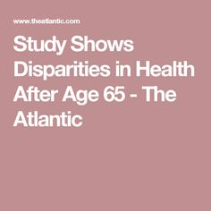 Study Shows Disparities in Health After Age 65 - The Atlantic Health Care Policy, Old Age, White People, Study, Studio, Studying, Research