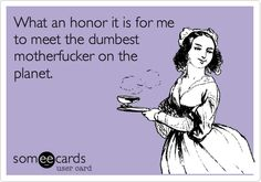 What an honor it is for me to meet the dumbest motherfucker on the planet. | Thinking Of You Ecard