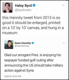 """This Sean Hannity tweet from 2013 should be enlarged, printed on a 10' by 10' canvas, and hung in a museum """"Glad our arrogant Pres. is enjoying his taxpayer funded golf outing after announcing the US should take military action against Syria."""