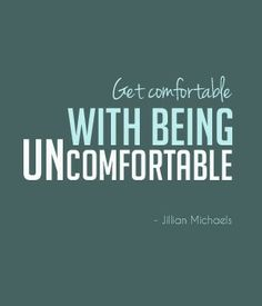 Being uncomfortable means you are changing and growing
