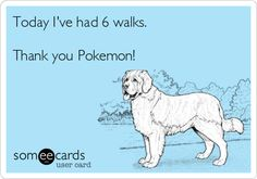 Pokemon Go - funny quote. Dog gets 6 walks.