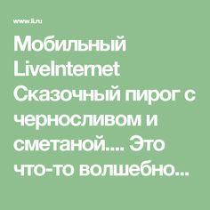 Мобильный LiveInternet Сказочный пирог с черносливом и сметаной.... Это что-то волшебное !!! | mega-san - Дневник mega-san |