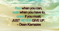Never give up.- I will crawl across the finish line if I have to!