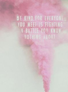 Be kind to everyone, Because you have NO IDEA what that person is going through.  Simply saying something in a wrong tone could ruin someone's day, Or make them snap, please spread positivity, I know how it feels to be alone, And feel negative. Be Positive, Positive, Positive! And always be kind. ♥
