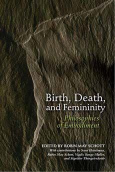 Birth, Death, and Femininity  Philosophies of Embodiment    With contributions by Sara Heinämaa, Robin May Schott, Vigdis Songe-Møller, and Sigridur Thorgeirsdottir
