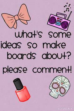 Plz comment! I really want to make some new boards! Also pls tell me the ones I need to delete:) no hard feelings guys!