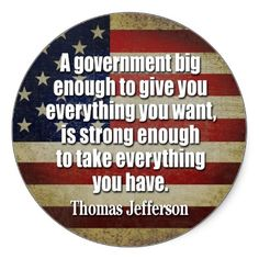 """A government big enough to give you everything you want, is strong enough to take everything you have."" Thomas Jefferson"