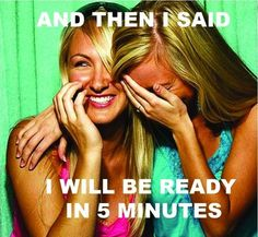 "haha, and then I said ""i'll be ready in five minutes"". - every woman knows she's lying. lol"