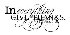 in everything give thanks. ~ 1 Thessalonians 5:18 free word art. there are numerous verses available.