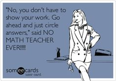 "Free and Funny Workplace Ecard: ""No, you don't have to show your work. Go ahead and just circle answers,"" said NO MATH TEACHER EVER! Classroom Memes, Math Memes, Math Humor, Classroom Posters, Classroom Ideas, Classroom Resources, Exam Humor, Algebra Humor, Math Puns"