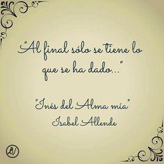 Al final solo se tiene lo que se ha dado. Isabel Allende #frases #citas