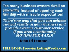 """Too many business owners dwell on yesterday instead of opening each new day with miracle expectation. There's no way that you can achieve radical results in your business and provide extreme customer service if you aren't continually moving forward!"" - #JohnDiLemme #Marketing #Business"