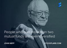 From John Neff, whose Windsor fund beat the market for 30 years. People who own more than 2 mutual funds are over-diversified. The funds themselves are supposed to do the diversification for you, so why buy more than 2. A stock market fund and a bond one?