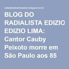 BLOG DO RADIALISTA EDIZIO LIMA: Cantor Cauby Peixoto morre em São Paulo aos 85 anos