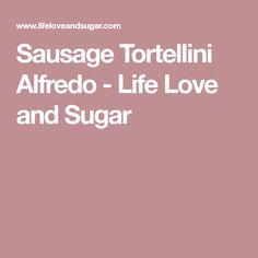 Sausage Tortellini Alfredo - Life Love and Sugar