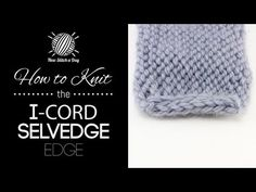 How to Knit the I Cord Edge Stitch TECHNIQUES USED IN THIS STITCH:  Knit Stitch – K Purl-P Stockinette Stitch-st st  Skill:Easy Cast On:cast on 3 sts per side  PATTERN INSTRUCTIONS  Row 1  (Right Side): knit across until the last 3 sts.  Row 2  slip the last 3 sts purlwise.  Repeat rows 1 and 2 until you have reached your desired length.