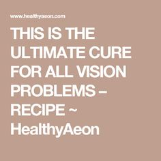 THIS IS THE ULTIMATE CURE FOR ALL VISION PROBLEMS – RECIPE ~ HealthyAeon