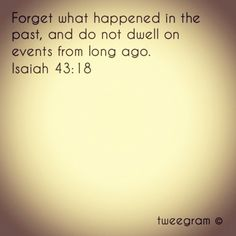 """Forget what happened in the past, and do not dwell on events from long ago."" ~Isaiah 43:18 <3"