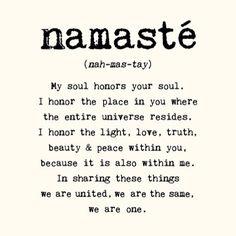 Mi alma honra la tuya. Honro el lugar en ti donde todo el universo reside. Honro la luz, el amor, la verdad, la belleza y la paz dentro tuyo, porque también están dentro mío. Compartiendo esta cosas, estamos unidos, somos lo mismo, somos uno. NAMASTÉ