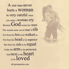 A real man never hurts a woman. Be very careful when you make a woman cry. Because God counts her tears. The woman came out of man's rib. Not from his feet to be walked on. Not from his head to be superior. But from his side to be equal. Under the arm to be protected. And next to the heart to be loved. - See more at: http://www.all-greatquotes.com/all-greatquotes/a-real-man-never-hurts-a-woman-be-very-careful-when-you-make-a-woman-cry-because-god-counts-her-tears/#.Udp_mdjifa4