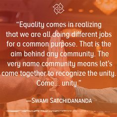 """""""Equality comes in realizing that we are all doing different jobs for a common purpose. That is the aim behind any community. The very name community means let's come together to recognize the unity. Come... unity."""" - Swami Satchidananda"""