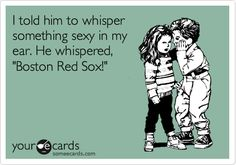 I told him to whisper something sexy in my ear. He whispered, 'Boston Red Sox!'