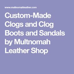 Custom-Made Clogs and Clog Boots  and Sandals by Multnomah Leather Shop