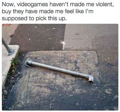 PICK IT UP AND PUT IT IN UR INVENTORY- oh yeah right...life's not actually a video game...how sad