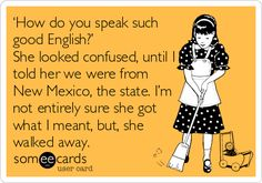 someecards.com - 'How do you speak such good English?' She looked confused, until I told her we were from New Mexico, the state. I'm not ent...