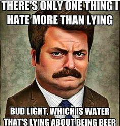 "Ron Swanson: ""There's one thing I hate more than lying: Bud Light, which is water that's lying about being beer. Beer Memes, Beer Quotes, Beer Humor, Funny Quotes, Funny Memes, Funny Shit, Funny Stuff, Funny Comebacks, Qoutes"