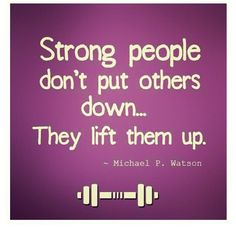 Strong People don't put others down... they lift them up - Michael P. Watson #Quotes