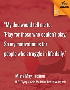"""""""My dad would tell me to, 'Play for those who couldn't play.' So my motivation is for people who struggle in life daily."""" - Misty May-Treanor Inspirational Quotes Background, Quote Backgrounds, Misty May Treanor, New Month Quotes, Kerri Walsh Jennings, Struggles In Life, Soccer Motivation, Tiger Balm, Motivational Sayings"""