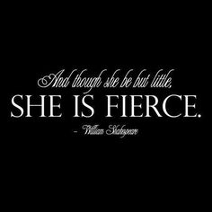 Although she be but little, SHE IS FIERCE.